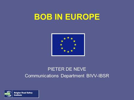 BOB IN EUROPE PIETER DE NEVE Communications Department BIVV-IBSR.