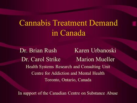 Cannabis Treatment Demand in Canada Dr. Brian RushKaren Urbanoski Dr. Carol StrikeMarion Mueller Health Systems Research and Consulting Unit Centre for.