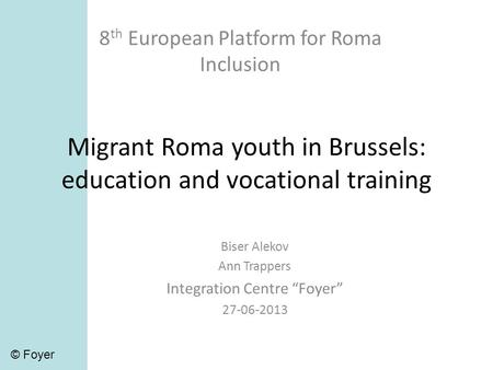 Migrant Roma youth in Brussels: education and vocational training 8 th European Platform for Roma Inclusion Biser Alekov Ann Trappers Integration Centre.