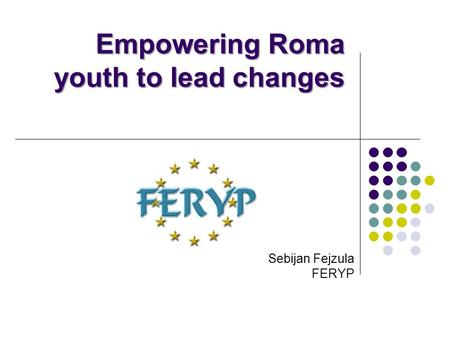 Empowering Roma youth to lead changes Sebijan Fejzula FERYP.