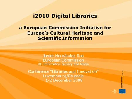 I2010 Digital Libraries a European Commission Initiative for Europes Cultural Heritage and Scientific Information Javier Hernández-Ros European Commission.