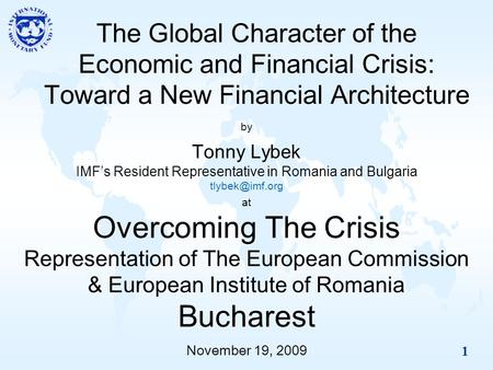 1 The Global Character of the Economic and Financial Crisis: Toward a New Financial Architecture by Tonny Lybek IMFs Resident Representative in Romania.