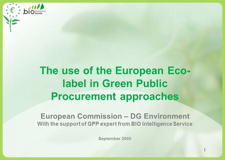 1 The use of the European Eco- label in Green Public Procurement approaches European Commission – DG Environment With the support of GPP expert from BIO.