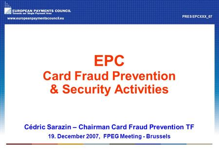 Www.europeanpaymentscouncil.eu PRES EPCXXX_07 EPC Card Fraud Prevention & Security Activities Cédric Sarazin – Chairman Card Fraud Prevention TF 19. December.