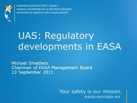 UAS: Regulatory developments in EASA Michael Smethers Chairman of EASA Management Board 13 September 2011.