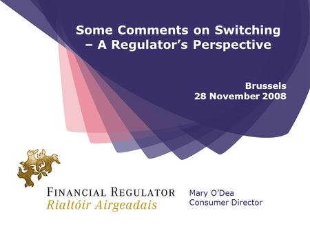 Some Comments on Switching – A Regulators Perspective Brussels 28 November 2008 Mary ODea Consumer Director.