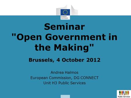 Seminar Open Government in the Making Brussels, 4 October 2012 Andrea Halmos European Commission, DG CONNECT Unit H3 Public Services.