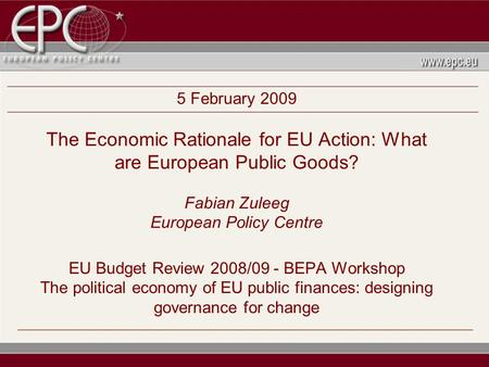 5 February 2009 The Economic Rationale for EU Action: What are European Public Goods? Fabian Zuleeg European Policy Centre EU Budget Review 2008/09 - BEPA.