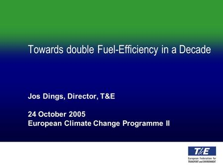Towards double Fuel-Efficiency in a Decade Jos Dings, Director, T&E 24 October 2005 European Climate Change Programme II.
