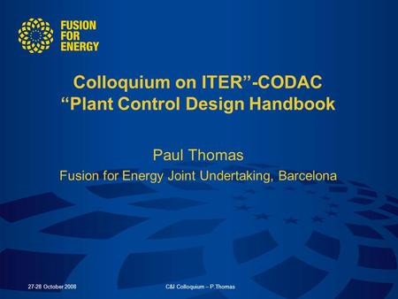 27-28 October 2008C&I Colloquium – P.Thomas Colloquium on ITER-CODAC Plant Control Design Handbook Paul Thomas Fusion for Energy Joint Undertaking, Barcelona.