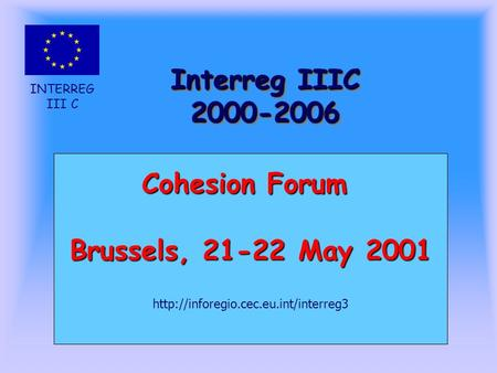 INTERREG III C Interreg IIIC 2000-2006 Cohesion Forum Brussels, 21-22 May 2001