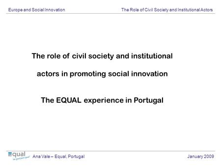Europe and Social Innovation The Role of Civil Society and Institutional Actors Ana Vale – Equal, Portugal January 2009 The role of civil society and institutional.