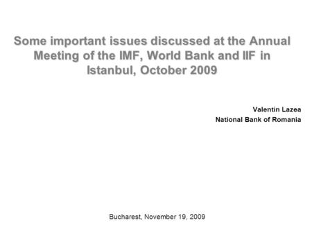 Some important issues discussed at the Annual Meeting of the IMF, World Bank and IIF in Istanbul, October 2009 Valentin Lazea National Bank of Romania.