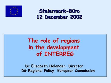 The role of regions in the development of INTERREG Dr Elisabeth Helander, Director DG Regional Policy, European Commission Steiermark-Büro 12 December.