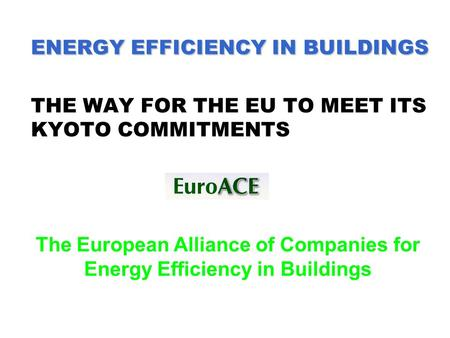 ENERGY EFFICIENCY IN BUILDINGS ENERGY EFFICIENCY IN BUILDINGS THE WAY FOR THE EU TO MEET ITS KYOTO COMMITMENTS The European Alliance of Companies for Energy.