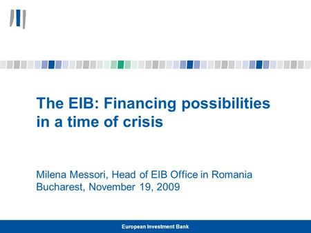 European Investment Bank The EIB: Financing possibilities in a time of crisis Milena Messori, Head of EIB Office in Romania Bucharest, November 19, 2009.
