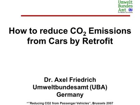 How to reduce CO 2 Emissions from Cars by Retrofit Dr. Axel Friedrich Umweltbundesamt (UBA) Germany Reducing CO2 from Passenger Vehicles, Brussels 2007.