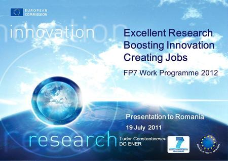 Presentation to Romania Tudor Constantinescu DG ENER 19 July 2011 Excellent Research Boosting Innovation Creating Jobs FP7 Work Programme 2012.