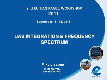 1 UAS INTEGRATION & FREQUENCY SPECTRUM Mike Lissone EUROCONTROL UAS FOCAL POINT 2nd EU UAS PANEL WORKSHOP 2011 September 13 - 14, 2011.