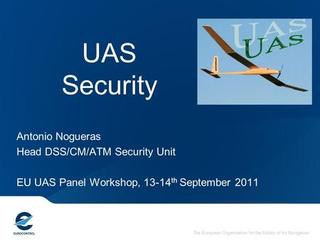 The European Organisation for the Safety of Air Navigation UAS Security Antonio Nogueras Head DSS/CM/ATM Security Unit EU UAS Panel Workshop, 13-14 th.