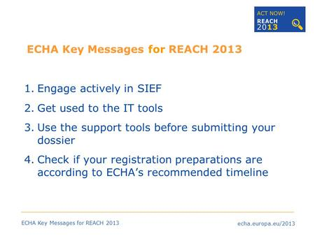 Echa.europa.eu/2013 ECHA Key Messages for REACH 2013 1.Engage actively in SIEF 2.Get used to the IT tools 3.Use the support tools before submitting your.