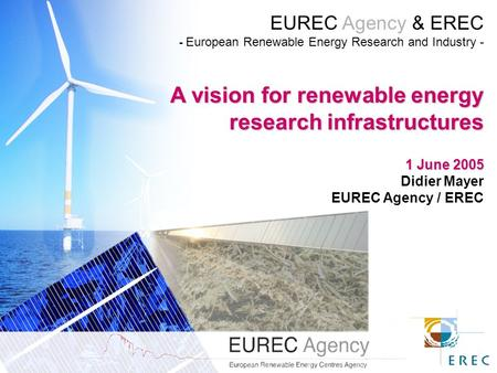 EUREC Agency & EREC - European Renewable Energy Research and Industry - A vision for renewable energy research infrastructures 1 June 2005 Didier Mayer.
