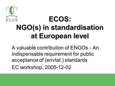 2004-04-15ECOS Presentation1 ECOS: NGO(s) in standardisation at European level A valuable contribution of ENGOs - An indispensable requirement for public.