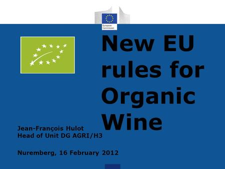 New EU rules for Organic Wine Jean-François Hulot Head of Unit DG AGRI/H3 Nuremberg, 16 February 2012.