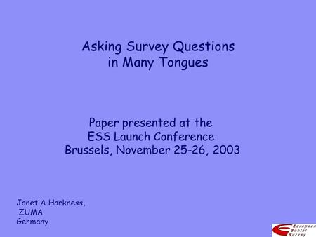 Asking Survey Questions in Many Tongues Paper presented at the ESS Launch Conference Brussels, November 25-26, 2003 Janet A Harkness, ZUMA Germany.