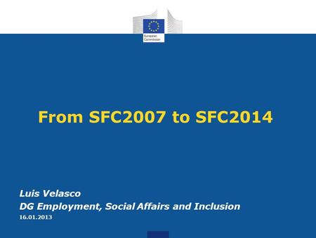 From SFC2007 to SFC2014 Luis Velasco DG Employment, Social Affairs and Inclusion 16.01.2013.