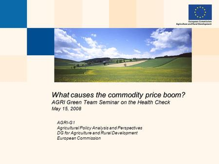 What causes the commodity price boom? AGRI Green Team Seminar on the Health Check May 15, 2008 AGRI-G1 Agricultural Policy Analysis and Perspectives DG.