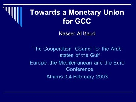 Towards a Monetary Union for GCC Nasser Al Kaud The Cooperation Council for the Arab states of the Gulf Europe,the Mediterranean and the Euro Conference.
