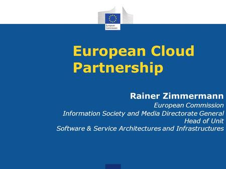 European Cloud Partnership Rainer Zimmermann European Commission Information Society and Media Directorate General Head of Unit Software & Service Architectures.