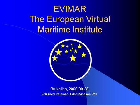 EVIMAR The European Virtual Maritime Institute Bruxelles, 2000.09.28 Erik Styhr Petersen, R&D Manager, DMI.