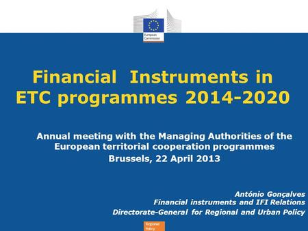 Regional Policy Financial Instruments in ETC programmes 2014-2020 Annual meeting with the Managing Authorities of the European territorial cooperation.