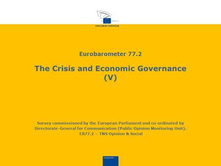 Eurobarometer 77.2 The Crisis and Economic Governance (V) Survey commissioned by the European Parliament and co-ordinated by Directorate-General for Communication.