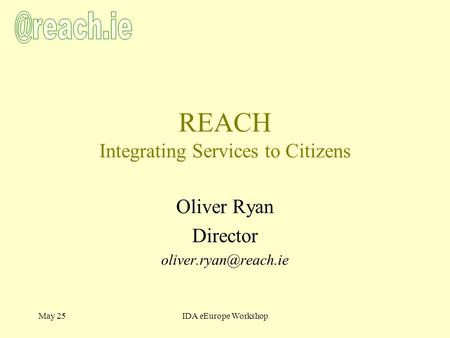 May 25IDA eEurope Workshop REACH Integrating Services to Citizens Oliver Ryan Director