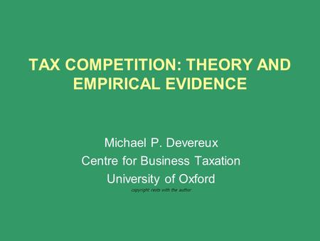 TAX COMPETITION: THEORY AND EMPIRICAL EVIDENCE Michael P. Devereux Centre for Business Taxation University of Oxford copyright rests with the author.