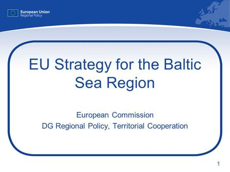 1 EU Strategy for the Baltic Sea Region European Commission DG Regional Policy, Territorial Cooperation.