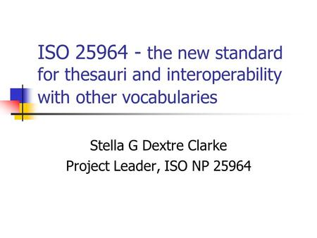 ISO 25964 - the new standard for thesauri and interoperability with other vocabularies Stella G Dextre Clarke Project Leader, ISO NP 25964.