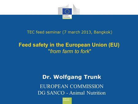 Health and Consumers Health and Consumers TEC feed seminar (7 march 2013, Bangkok) Feed safety in the European Union (EU) from farm to fork Dr. Wolfgang.