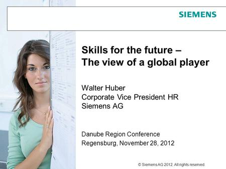 © Siemens AG 2012. All rights reserved. 1 Danube Region Conference Regensburg, November 28, 2012 Skills for the future – The view of a global player Walter.