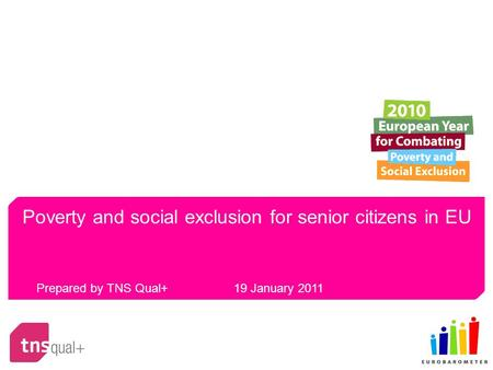Poverty and social exclusion for senior citizens in EU Prepared by TNS Qual+ 19 January 2011.