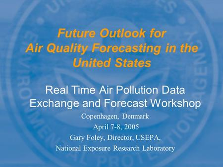 Future Outlook for Air Quality Forecasting in the United States Real Time Air Pollution Data Exchange and Forecast Workshop Copenhagen, Denmark April 7-8,