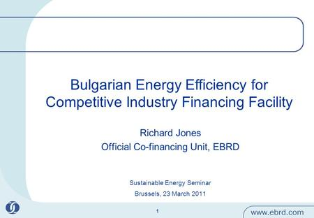 1 Bulgarian Energy Efficiency for Competitive Industry Financing Facility Richard Jones Official Co-financing Unit, EBRD Sustainable Energy Seminar Brussels,