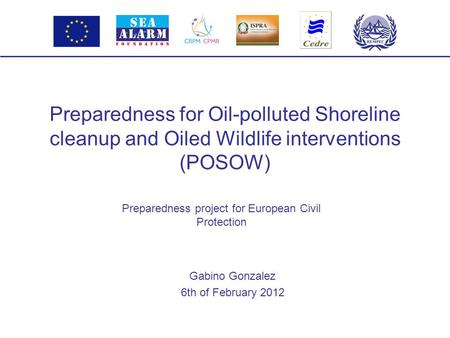 Preparedness for Oil-polluted Shoreline cleanup and Oiled Wildlife interventions (POSOW) Gabino Gonzalez 6th of February 2012 Preparedness project for.