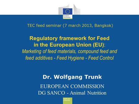 Health and Consumers Health and Consumers TEC feed seminar (7 march 2013, Bangkok) Regulatory framework for Feed in the European Union (EU): Marketing.