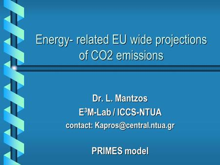 Energy- related EU wide projections of CO2 emissions Dr. L. Mantzos E 3 M-Lab / ICCS-NTUA contact: PRIMES model.