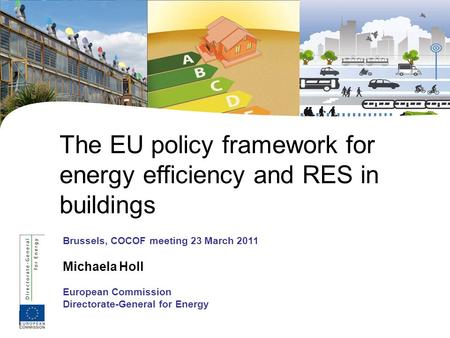 1 Brussels, COCOF meeting 23 March 2011 Michaela Holl European Commission Directorate-General for Energy The EU policy framework for energy efficiency.