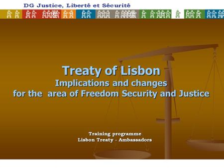Treaty of Lisbon Implications and changes for the area of Freedom Security and Justice Training programme Lisbon Treaty - Ambassadors.